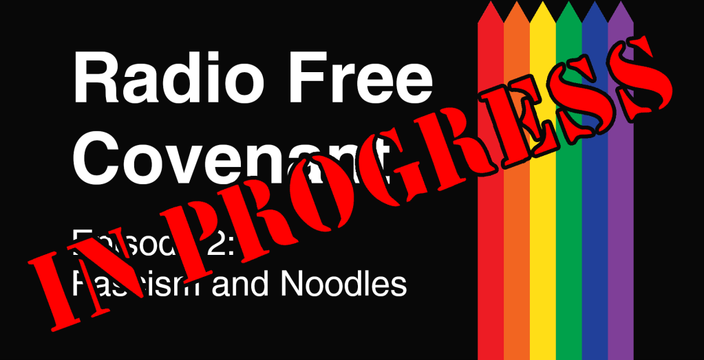 Radio Free Covenant - Episode 2 - Fascism and Noodles - In Progress