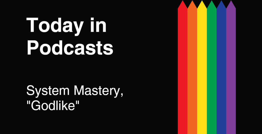 Today in Podcasts - System Mastery - Godlike